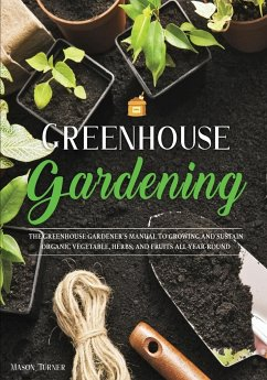 Greenhouse Gardening: Everything You Need to Know to Start Growing Vegetables, Herbs, and Fruit at Home Without Soil - Turner, Mason