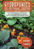 Hydroponics and Greenhouse Gardening: The Definitive Beginner's Guide to Learn How to Build Easy Systems for Growing Organic Vegetables, Fruits and He