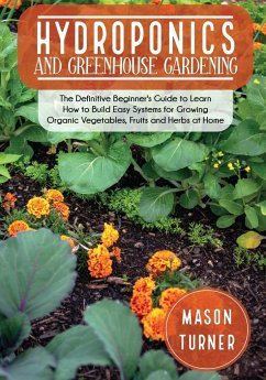 Hydroponics and Greenhouse Gardening: The Definitive Beginner's Guide to Learn How to Build Easy Systems for Growing Organic Vegetables, Fruits and He - Turner, Mason