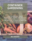 Container gardening: How to Quickly Grow Vegetables, Herbs and Fruits a Few Steps From Your Kitchen! Tips on How To Manage Pests or Other D