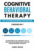 COGNITIVE BEHAVIORAL THERAPY Heal your Mind and Manage your Emotions 3 BOOKS IN 1 CBT Made Simple for your Mental Health, Addiction and Trauma Recovery Guide, and Anger Management Workbook