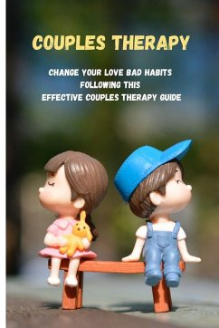 Couples Therapy: Change Your Love Bad Habits Following This Effective Couples Therapy Guide - Miller, Heather