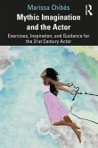 Mythic Imagination and the Actor: Exercises, Inspiration, and Guidance for the 21st Century Actor