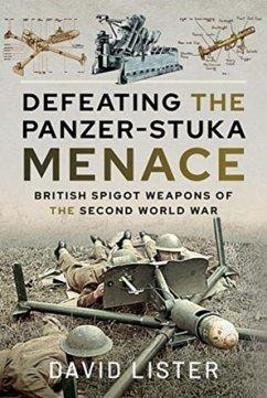Defeating the Panzer-Stuka Menace: British Spigot Weapons of the Second World War - Lister, David