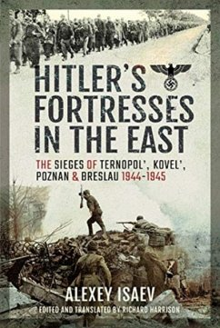 Hitler's Fortresses in the East: The Sieges of Ternopol', Kovel', Poznan and Breslau, 1944-1945 - Isaev, Alexey