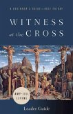 Witness at the Cross Leader Guide: A Beginner's Guide to Holy Friday