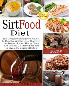 Sirtfood Diet: The Complete Beginner's Guide to Healthy Weight Loss. Discover the Power of your Skinny Gene. 130 Recipes , 21days meal plan to Live a Healthier Lifestyle. (eBook, ePUB) - Tortora, John
