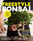 Freestyle Bonsai: How to Pot, Grow, Prune, and Shape - Bend the Rules of Traditional Bonsai