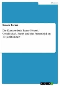 Die Komponistin Fanny Hensel. Gesellschaft, Kunst und das Frauenbild im 19. Jahrhundert