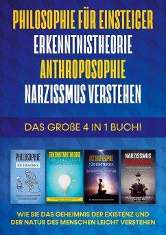 Philosophie für Einsteiger   Erkenntnistheorie   Anthroposophie   Narzissmus verstehen - Das große 4 in 1 Buch: Wie Sie das Geheimnis der Existenz und der Natur des Menschen leicht verstehen