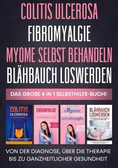 Colitis ulcerosa   Fibromyalgie   Myome selbst behandeln   Blähbauch loswerden - Das große 4 in 1 Selbsthilfe-Buch: Von der Diagnose, über die Therapie bis zu ganzheitlicher Gesundheit