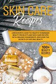 Skin Care Recipes: Discover the Secrets of Natural Beauty. A Beginner's Guide to Healthy Homemade Beauty Products and Skin Care Recipes w