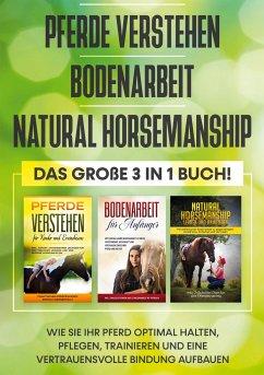 Pferde verstehen   Bodenarbeit   Natural Horsemanship - Das große 3 in 1 Buch: Wie Sie Ihr Pferd optimal halten, pflegen, trainieren und eine vertrauensvolle Bindung aufbauen