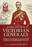 Forgotten Victorian Generals: Studies in the Exercise of Command and Control in the British Army 1837-1901