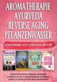 Aromatherapie   Ayurveda   Reverse Aging   Pflanzenwasser: Das große 4 in 1 Praxis-Buch! Immunsystem stärken, bessere Entspannung und jüngeres Aussehen dank alternativer Heilmethoden
