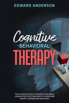 Cognitive Behavioral Therapy: The Ultimate Guide to Rewire Your Brain. Learn Effective Strategies to Overcome Anxiety, Depression and Panic. (eBook, ePUB) - Anderson, Edward