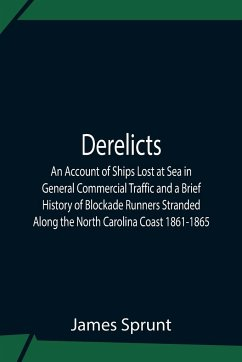 Derelicts An Account Of Ships Lost At Sea In General Commercial Traffic And A Brief History Of Blockade Runners Stranded Along The North Carolina Coast 1861-1865 - Sprunt, James