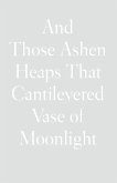 And Those Ashen Heaps That Cantilevered Vase of Moonlight