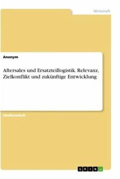 Aftersales und Ersatzteillogistik. Relevanz, Zielkonflikt und zukünftige Entwicklung