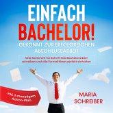 Einfach Bachelor!: Gekonnt zur erfolgreichen Abschlussarbeit - Wie Sie Schritt für Schritt Ihre Bachelorarbeit schreiben und alle Formalitäten perfekt einhalten - inkl. 3-monatigem Action-Plan (MP3-Download)