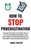 How to Stop Procrastination: A Step by Step Guide to Get More Done in Less Time and Mastering Difficult Tasks Overcoming Procrastination Boosting Y