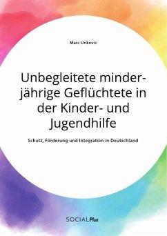 Unbegleitete minderjährige Geflüchtete in der Kinder- und Jugendhilfe. Schutz, Förderung und Integration in Deutschland (eBook, PDF)