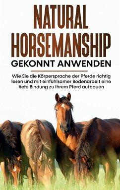 Natural Horsemanship gekonnt anwenden: Wie Sie die Körpersprache der Pferde richtig lesen und mit einfühlsamer Bodenarbeit eine tiefe Bindung zu Ihrem Pferd aufbauen