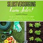 Selbstversorgung kann jeder!: Wie Sie im heimischen Garten Ihre eigene Ernährungsgrundlage anbauen und nie wieder einen Supermarkt aufsuchen müssen (MP3-Download)