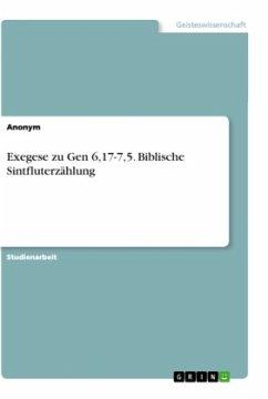 Exegese zu Gen 6,17-7,5. Biblische Sintfluterzählung