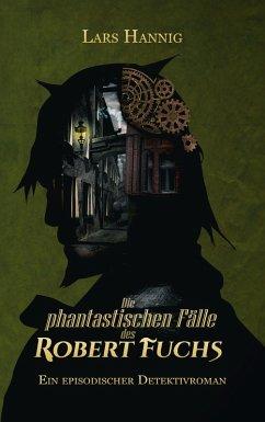 Die phantastischen Fälle des Robert Fuchs (eBook, ePUB) - Hannig, Lars