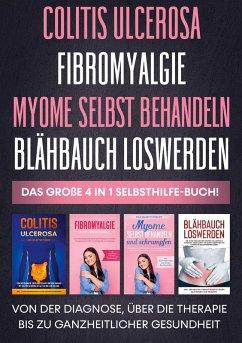 Colitis ulcerosa   Fibromyalgie   Myome selbst behandeln   Blähbauch loswerden - Das große 4 in 1 Selbsthilfe-Buch: Von der Diagnose, über die Therapie bis zu ganzheitlicher Gesundheit (eBook, ePUB)