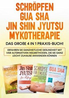 Schröpfen   Gua Sha   Jin Shin Jyutsu   Mykotherapie: Das große 4 in 1 Praxis-Buch! Erfahren Sie ganzheitliche Gesundheit mit vier alternativen Heilmethoden, die Sie ganz leicht zuhause anwenden können (eBook, ePUB)