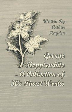 George Hepplewhite - A Collection of His Finest Works (eBook, ePUB) - Hayden, Arthur