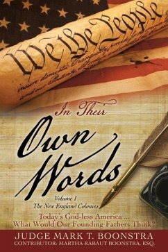 In Their Own Words, Volume 1, The New England Colonies: Today's God-less America... What Would Our Founding Fathers Think? - Boonstra, Judge Mark T.