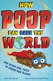 How Poop Can Save the World: And Other Cool Fuels to Help Save Our Planet