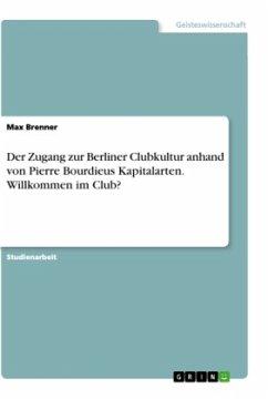 Der Zugang zur Berliner Clubkultur anhand von Pierre Bourdieus Kapitalarten. Willkommen im Club?