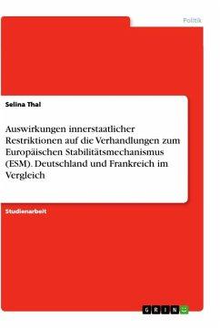 Auswirkungen innerstaatlicher Restriktionen auf die Verhandlungen zum Europäischen Stabilitätsmechanismus (ESM). Deutschland und Frankreich im Vergleich