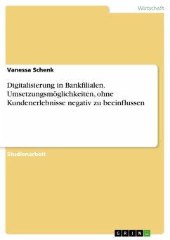 Digitalisierung in Bankfilialen. Umsetzungsmöglichkeiten, ohne Kundenerlebnisse negativ zu beeinflussen (eBook, PDF)