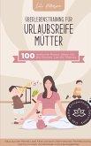 Überlebenstraining für urlaubsreife Mütter - 100 einfache Praxis-Ideen für die Bucket List für Mamas.