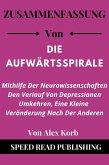 Zusammenfassung Von Die Aufwärtsspirale Von Alex Korb Mithilfe Der Neurowissenschaften Den Verlauf Von Depressionen Umkehren, Eine Kleine Veränderung Nach Der Anderen (eBook, ePUB)