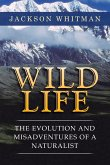 Wild Life: The Evolution and Misadventures of a Naturalist
