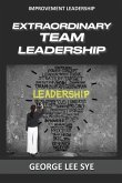 Extraordinary Team Leadership: A Guide To Effectively Leading and Extracting The Best Out Of Teams