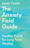 The Anxiety Field Guide: Healthy Habits for Long-Term Healing