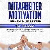 Mitarbeitermotivation lernen & umsetzen - Das Praxisbuch: Wie Sie als Führungskraft die perfekten Mitarbeiter finden, diese nachhaltig motivieren und als Team Höchstleistungen erbringen (MP3-Download)