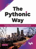 The Pythonic Way: An Architect's Guide to Conventions and Best Practices for the Design, Development, Testing, and Management of Enterprise Python Code (English Edition) (eBook, ePUB)
