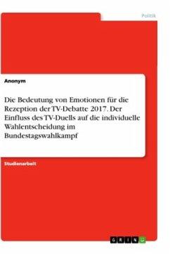 Die Bedeutung von Emotionen für die Rezeption der TV-Debatte 2017. Der Einfluss des TV-Duells auf die individuelle Wahlentscheidung im Bundestagswahlkampf