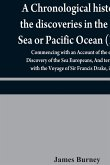 A chronological history of the discoveries in the South Sea or Pacific Ocean (Part I); Commencing with an Account of the earliest Discovery of the Sea Europeans, And terminating with the Voyage of Sir Francis Drake, in 1579