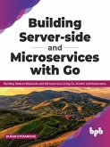 Building Server-side and Microservices with Go: Building Modern Backends and Microservices Using Go, Docker and Kubernetes (English Edition) (eBook, ePUB)