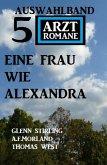 Eine Frau wie Alexandra: Auswahlband 5 Arztromane (eBook, ePUB)