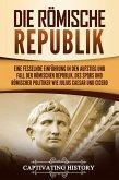 Die Römische Republik: Eine fesselnde Einführung in den Aufstieg und Fall der Römischen Republik, des SPQRs und römischer Politiker wie Julius Caesar und Cicero (eBook, ePUB)